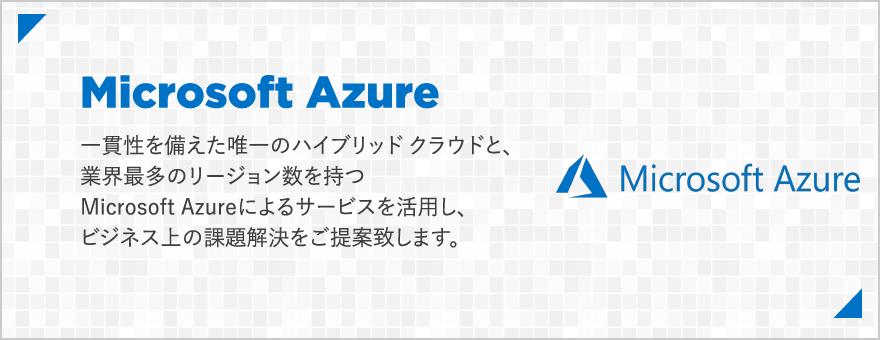 Microsoft Azure:一貫性を備えた唯一のハイブリッド クラウドと、業界最多のリージョン数を持つMicrosoft Azureによるサービスを活用し、ビジネス上の課題解決をご提案致します。