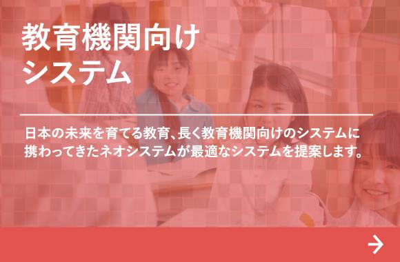 教育機関向けシステム:日本の未来を育てる教育、長く教育機関向けのシステムに携わってきたネオシステムが最適なシステムを提案します。