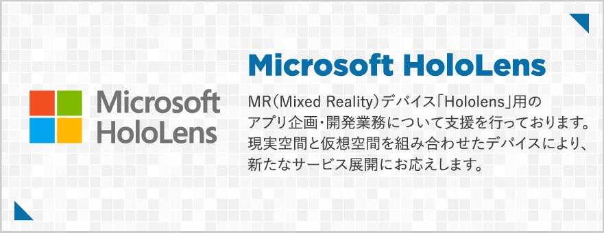 MR(Mixed Reality)デバイス「Hololens」用のアプリ企画・開発業務について支援を行っております。現実空間と仮想空間を組み合わせたデバイスにより、新たなサービス展開にお応えします。
