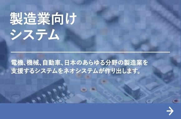 製造業向けシステム:電機、機械、自動車、日本のあらゆる分野の製造業を支援するシステムをネオシステムが作り出します。